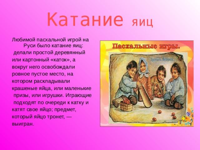 Катание яиц Любимой пасхальной игрой на Руси было катание яиц:  делали простой деревянный или картонный «каток», а вокруг него освобождали ровное пустое место, на котором раскладывали крашеные яйца, или маленькие  призы, или игрушки. Играющие  подходят по очереди к катку и катят свое яйцо; предмет, который яйцо тронет, — выигран.