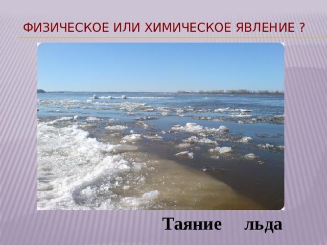 Физическое или химическое явление ?  Таяние льда