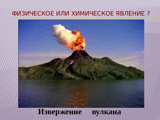 Физическое или химическое явление ? Извержение вулкана