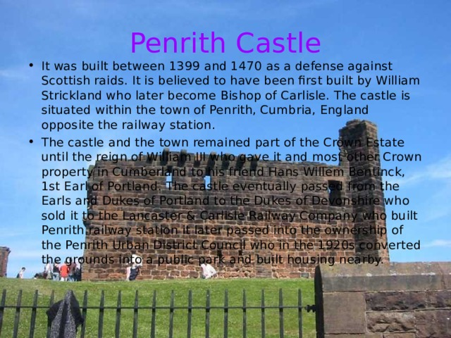 Penrith Castle It was built between 1399 and 1470 as a defense against Scottish raids. It is believed to have been first built by William Strickland who later become Bishop of Carlisle. The castle is situated within the town of Penrith, Cumbria, England opposite the railway station. The castle and the town remained part of the Crown Estate until the reign of William III who gave it and most other Crown property in Cumberland to his friend Hans Willem Bentinck, 1st Earl of Portland. The castle eventually passed from the Earls and Dukes of Portland to the Dukes of Devonshire who sold it to the Lancaster & Carlisle Railway Company who built Penrith railway station it later passed into the ownership of the Penrith Urban District Council who in the 1920s converted the grounds into a public park and built housing nearby.