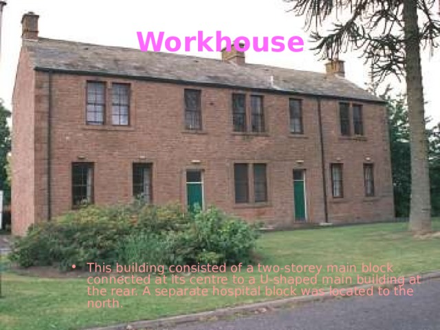 Workhouse This building consisted of a two-storey main block connected at its centre to a U-shaped main building at the rear. A separate hospital block was located to the north.
