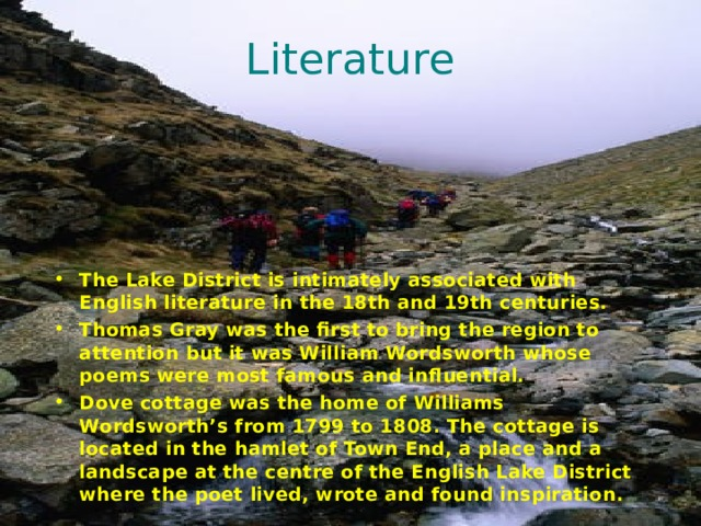 Literature The Lake District is intimately associated with English literature in the 18th and 19th centuries. Thomas Gray was the first to bring the region to attention but it was William Wordsworth whose poems were most famous and influential. Dove cottage was the home of Williams Wordsworth's from 1799 to 1808. The cottage is located in the hamlet of Town End, a place and a landscape at the centre of the English Lake District where the poet lived, wrote and found inspiration.