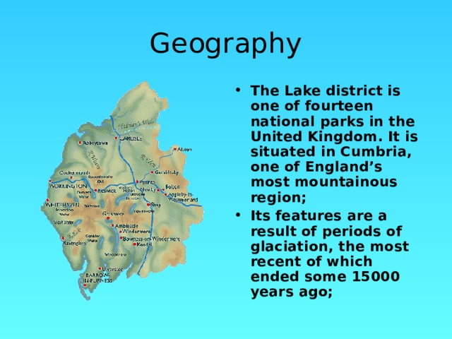 Geography The Lake district is one of fourteen national parks in the United Kingdom. It is situated in Cumbria, one of England's most mountainous region; Its features are a result of periods of glaciation, the most recent of which ended some 15000 years ago;