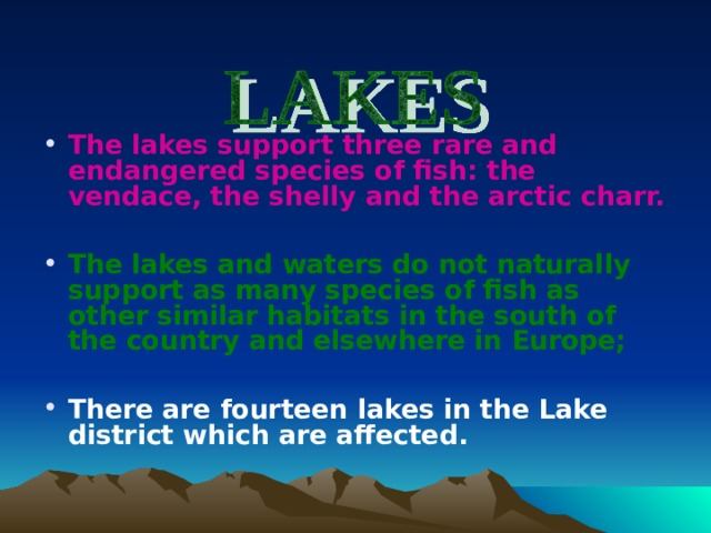 The lakes support three rare and endangered species of fish: the vendace, the shelly and the arctic charr.   The lakes and waters do not naturally support as many species of fish as other similar habitats in the south of the country and elsewhere in Europe;  There are fourteen lakes in the Lake district which are affected.