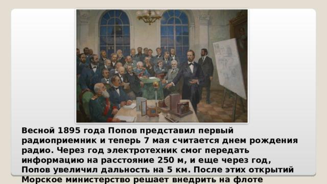 Весной 1895 года Попов представил первый радиоприемник и теперь 7 мая считается днем рождения радио. Через год электротехник смог передать информацию на расстояние 250 м, и еще через год, Попов увеличил дальность на 5 км. После этих открытий Морское министерство решает внедрить на флоте радиосвязь.