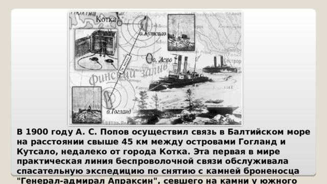 В 1900 году А. С. Попов осуществил связь в Балтийском море на расстоянии свыше 45 км между островами Гогланд и Кутсало, недалеко от города Котка. Эта первая в мире практическая линия беспроволочной связи обслуживала спасательную экспедицию по снятию с камней броненосца