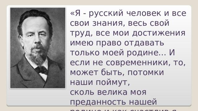 «Я - русский человек и все свои знания, весь свой труд, все мои достижения имею право отдавать только моей родине... И если не современники, то, может быть, потомки наши поймут, скольвеликамоя преданность нашей родине и как счастлив я, что не за рубежом, а в России открыто новое средство связи».  А.С. Попов
