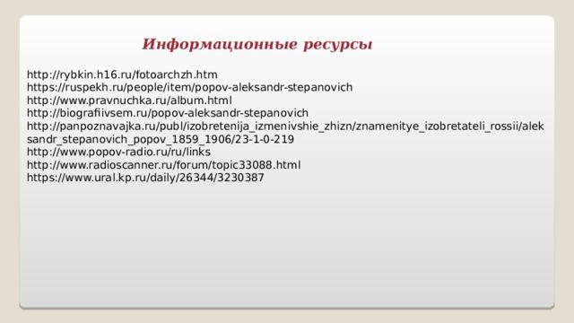 Информационные ресурсы http://rybkin.h16.ru/fotoarchzh.htm https://ruspekh.ru/people/item/popov-aleksandr-stepanovich http://www.pravnuchka.ru/album.html http://biografiivsem.ru/popov-aleksandr-stepanovich http://panpoznavajka.ru/publ/izobretenija_izmenivshie_zhizn/znamenitye_izobretateli_rossii/aleksandr_stepanovich_popov_1859_1906/23-1-0-219 http://www.popov-radio.ru/ru/links http://www.radioscanner.ru/forum/topic33088.html  https://www.ural.kp.ru/daily/26344/3230387