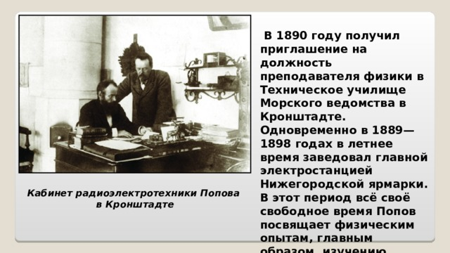 В 1890 году получил приглашение на должность преподавателя физики в Техническое училище Морского ведомства в Кронштадте. Одновременно в 1889—1898 годах в летнее время заведовал главной электростанцией Нижегородской ярмарки. В этот период всё своё свободное время Попов посвящает физическим опытам, главным образом, изучению электромагнитных колебаний. Кабинет радиоэлектротехники Попова  в Кронштадте