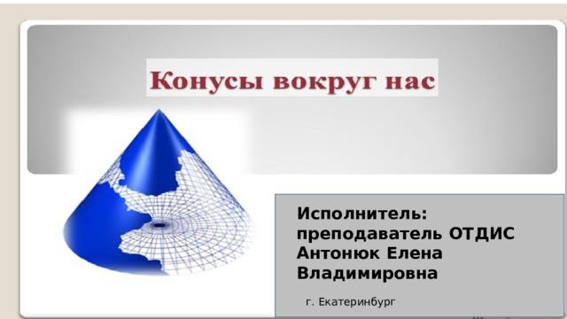 Исполнитель: преподаватель ОТДИС Антонюк Елена Владимировна г. Екатеринбург