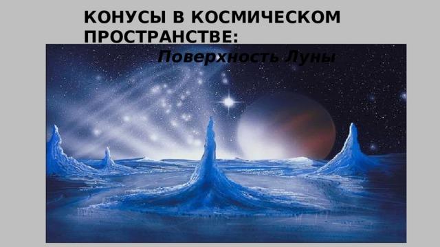 КОНУСЫ В КОСМИЧЕСКОМ ПРОСТРАНСТВЕ:  Поверхность Луны