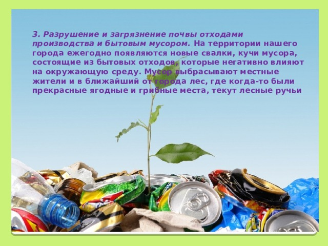 3. Разрушение и загрязнение почвы отходами производства и бытовым мусором. На территории нашего города ежегодно появляются новые свалки, кучи мусора, состоящие из бытовых отходов, которые негативно влияют на окружающую среду. Мусор выбрасывают местные жители и в ближайший от города лес, где когда-то были прекрасные ягодные и грибные места, текут лесные ручьи