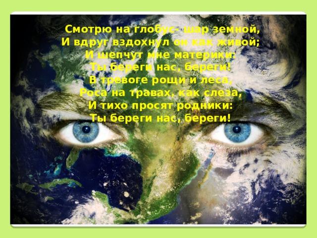 Смотрю на глобус- шар земной, И вдруг вздохнул он как живой; И шепчут мне материки: Ты береги нас, береги! В тревоге рощи и леса, Роса на травах, как слеза, И тихо просят родники: Ты береги нас, береги!