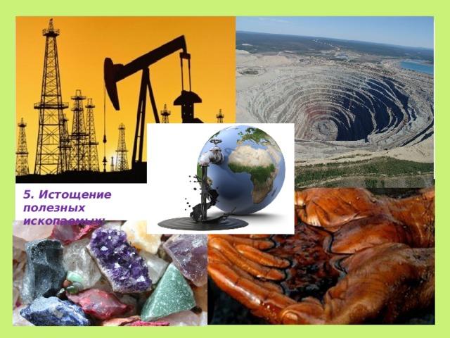 5. Истощение полезных ископаемых;