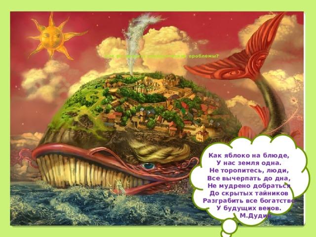 Как разрешить экологические проблемы?             Как яблоко на блюде, У нас земля одна. Не торопитесь, люди, Все вычерпать до дна, Не мудрено добраться До скрытых тайников Разграбить все богатство У будущих веков.  М.Дудин