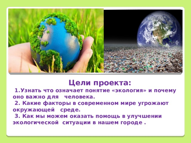 Цели проекта:  1.Узнать что означает понятие «экология» и почему оно важно для человека.  2. Какие факторы в современном мире угрожают окружающей среде.  3. Как мы можем оказать помощь в улучшении экологической ситуации в нашем городе .