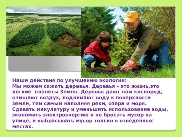 Наши действия по улучшению экологии: Мы можем сажать деревья. Деревья – это жизнь,это лёгкие планеты Земля. Деревья дают нам кислород, очищают воздух, поднимают воду к поверхности земли, тем самым наполняя реки, озера и моря. Сдавать макулатуру и уменьшить использование воды, экономить электроэнергию и не бросать мусор на улице, и выбрасывать мусор только в отведенных местах.