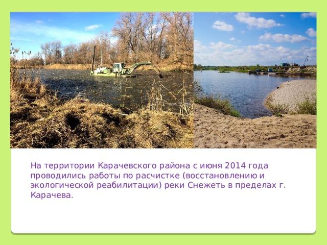 На территории Карачевского района с июня 2014 года проводились работы по расчистке (восстановлению и экологической реабилитации) реки Снежеть в пределах г. Карачева.