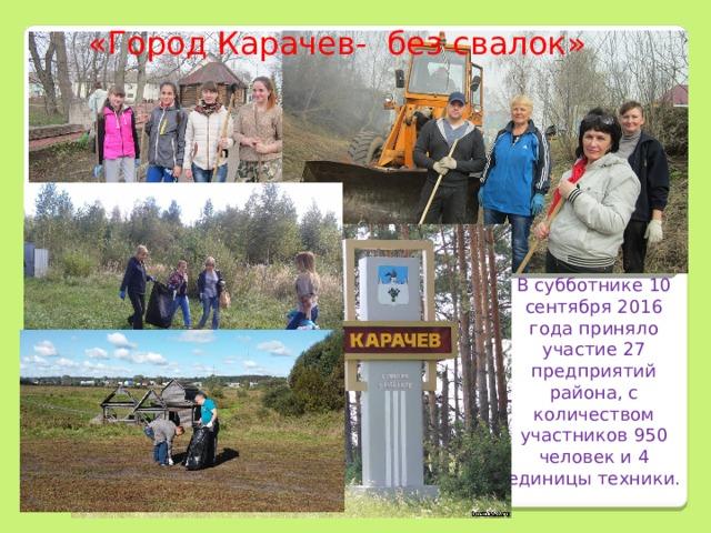 «Город Карачев- без свалок»        В субботнике 10 сентября 2016 года приняло участие 27 предприятий района, с количеством участников 950 человек и 4 единицы техники.