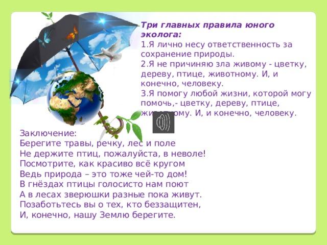 Три главных правила юного эколога: 1.Я лично несу ответственность за сохранение природы. 2.Я не причиняю зла живому - цветку, дереву, птице, животному. И, и конечно, человеку. 3.Я помогу любой жизни, которой могу помочь,- цветку, дереву, птице, животному. И, и конечно, человеку.        Заключение: Берегите травы, речку, лес и поле Не держите птиц, пожалуйста, в неволе! Посмотрите, как красиво всё кругом Ведь природа – это тоже чей-то дом! В гнёздах птицы голосисто нам поют А в лесах зверюшки разные пока живут. Позаботьтесь вы о тех, кто беззащитен, И, конечно, нашу Землю берегите.