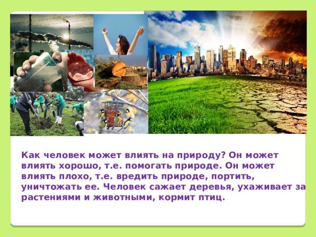 Как человек может влиять на природу? Он может влиять хорошо, т.е. помогать природе. Он может влиять плохо, т.е. вредить природе, портить, уничтожать ее. Человек сажает деревья, ухаживает за растениями и животными, кормит птиц.