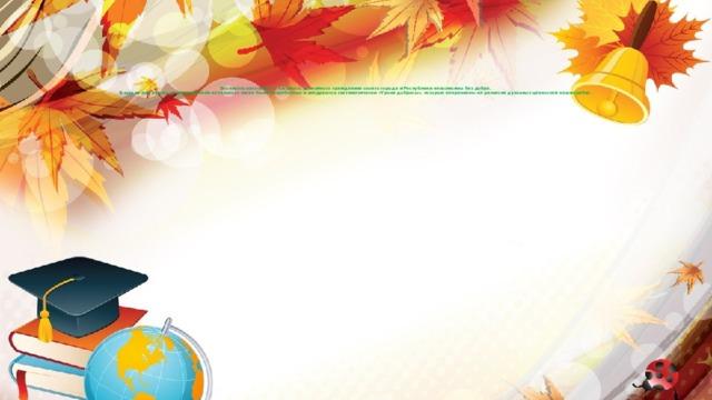 Воспитать настоящего патриота, достойного гражданина своего города и Республики невозможно без добра.  В школе под руководством учителей начального звена были разработаны и внедряются систематически «Уроки доброты», которые направлены на развитие духовных ценностей наших ребят.
