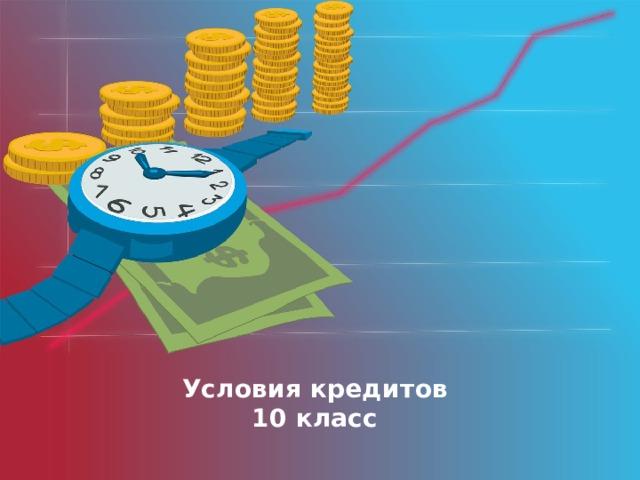 Оригинальные шаблоны для презентаций: https://presentation-creation.ru/powerpoint-templates.html  Бесплатно и без регистрации. Условия кредитов  10 класс