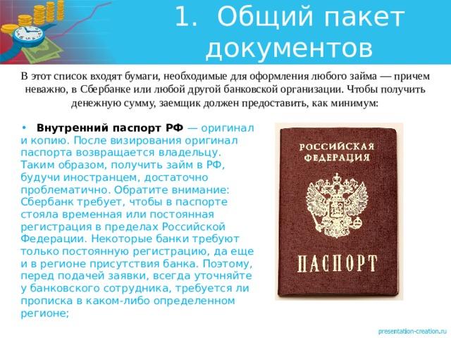 1.  Общий пакет документов В этот список входят бумаги, необходимые для оформления любого займа — причем неважно, в Сбербанке или любой другой банковской организации. Чтобы получить денежную сумму, заемщик должен предоставить, как минимум: •  Внутренний паспорт РФ — оригинал и копию. После визирования оригинал паспорта возвращается владельцу. Таким образом, получить займ в РФ, будучи иностранцем, достаточно проблематично. Обратите внимание: Сбербанк требует, чтобы в паспорте стояла временная или постоянная регистрация в пределах Российской Федерации. Некоторые банки требуют только постоянную регистрацию, да еще и в регионе присутствия банка. Поэтому, перед подачей заявки, всегда уточняйте у банковского сотрудника, требуется ли прописка в каком-либо определенном регионе;