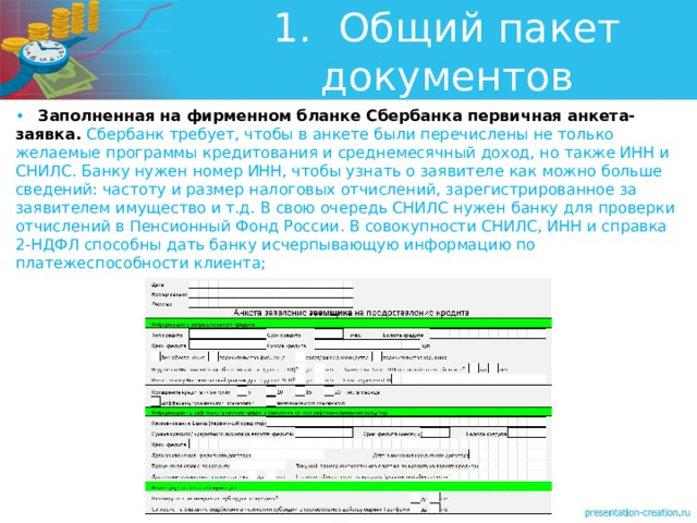 1.  Общий пакет документов •  Заполненная на фирменном бланке Сбербанка первичная анкета-заявка. Сбербанк требует, чтобы в анкете были перечислены не только желаемые программы кредитования и среднемесячный доход, но также ИНН и СНИЛС. Банку нужен номер ИНН, чтобы узнать о заявителе как можно больше сведений: частоту и размер налоговых отчислений, зарегистрированное за заявителем имущество и т.д. В свою очередь СНИЛС нужен банку для проверки отчислений в Пенсионный Фонд России. В совокупности СНИЛС, ИНН и справка 2-НДФЛ способны дать банку исчерпывающую информацию по платежеспособности клиента;