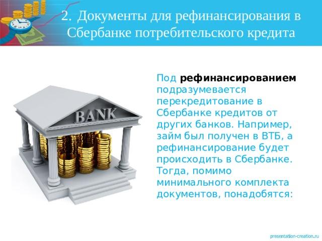 2.  Документы для рефинансирования в Сбербанке потребительского кредита Под рефинансированием подразумевается перекредитование в Сбербанке кредитов от других банков. Например, займ был получен в ВТБ, а рефинансирование будет происходить в Сбербанке. Тогда, помимо минимального комплекта документов, понадобятся: