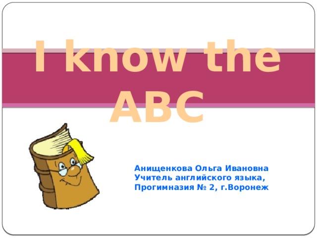 I know the ABC Анищенкова Ольга Ивановна Учитель английского языка, Прогимназия № 2, г.Воронеж