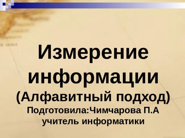 Измерение информации  (Алфавитный подход)  Подготовила:Чимчарова П.А  учитель информатики