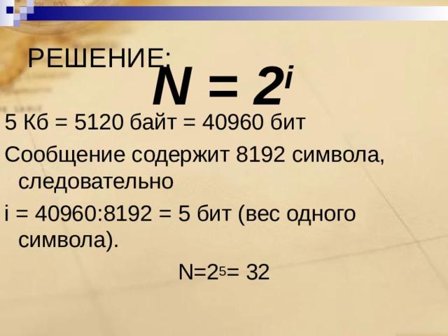РЕШЕНИЕ: N = 2 i 5 Кб = 5120 байт = 40960 бит Сообщение содержит 8192 символа, следовательно  i = 40960 : 8192 = 5 бит (вес одного символа). N=2 5 = 32