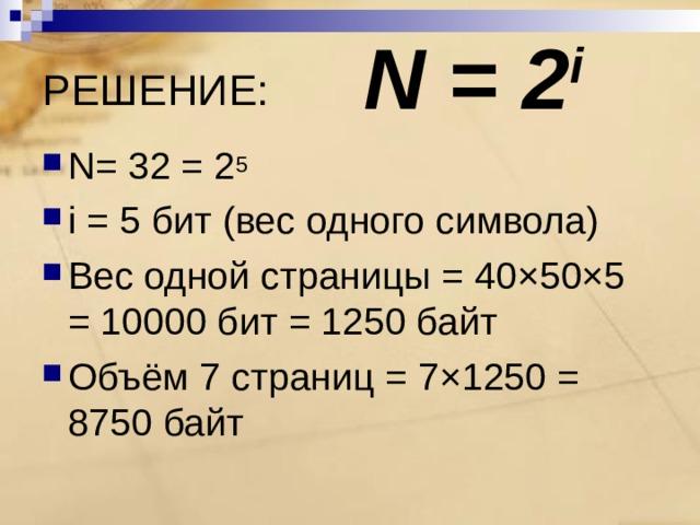 N = 2 i РЕШЕНИЕ: N = 32 = 2 5 i = 5 бит (вес одного символа) Вес одной страницы = 40×50×5 = 10000 бит = 1250 байт Объём 7 страниц = 7×1250 = 8750 байт