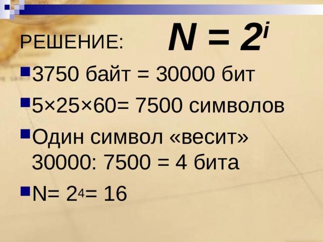 N = 2 i РЕШЕНИЕ: 3750 байт = 30000 бит 5×25×60= 7500 символов Один символ «весит» 30000: 7500 = 4 бита N = 2 4 = 16