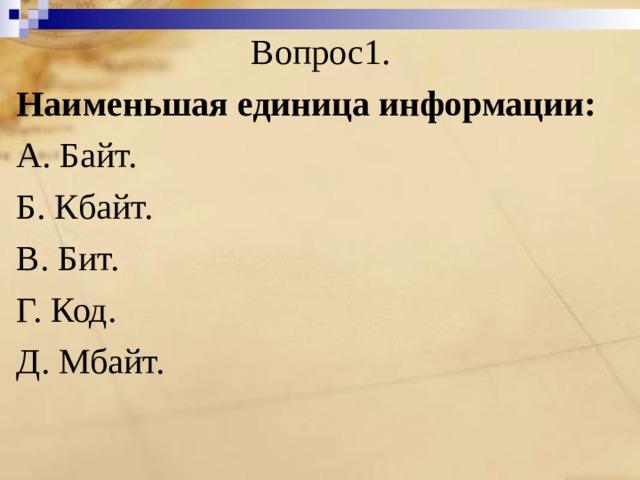 Вопрос1. Наименьшая единица информации: A. Байт. Б. Кбайт. B. Бит. Г. Код. Д. Мбайт.