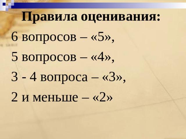 Правила оценивания: 6 вопросов – «5», 5 вопросов – «4», 3 - 4 вопроса – «3», 2 и меньше – «2»