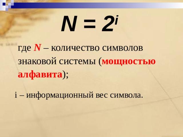 N = 2 i  где N  – количество символов знаковой системы ( мощностью алфавита );  i – информационный вес символа.