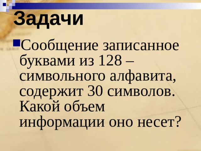Задачи Сообщение записанное буквами из 128 –символьного алфавита, содержит 30 символов. Какой объем информации оно несет?