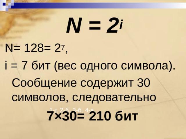N = 2 i N = 128= 2 7 , i = 7 бит (вес одного символа).   Сообщение содержит 30 символов, следовательно 7×30= 210 бит  1-г, 2-б, 3-б, 4-а.