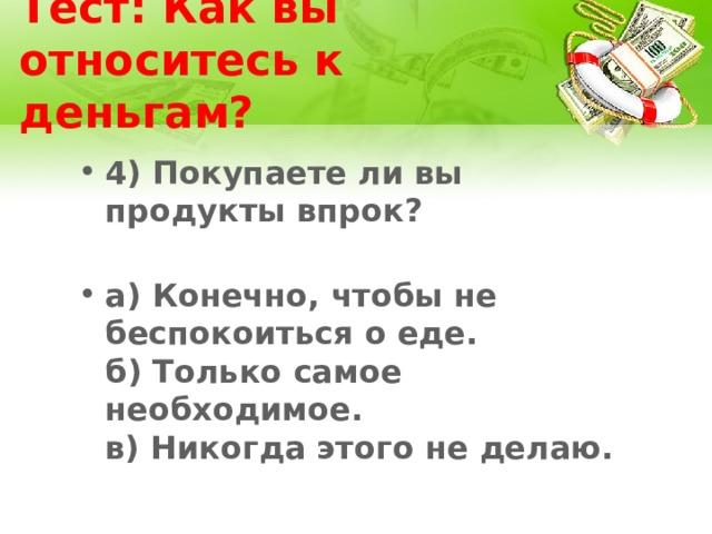 Тест: Как вы относитесь к деньгам? 4) Покупаете ли вы продукты впрок?   а) Конечно, чтобы не беспокоиться о еде.  б) Только самое необходимое.  в) Никогда этого не делаю.