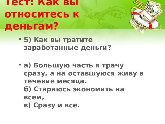 Тест: Как вы относитесь к деньгам? 5) Как вы тратите заработанные деньги?   а) Большую часть я трачу сразу, а на оставшуюся живу в течение месяца.  б) Стараюсь экономить на всем,  в) Сразу и все.