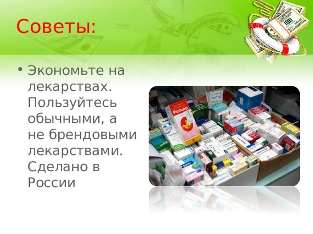 Советы: Экономьте на лекарствах. Пользуйтесь обычными, а не брендовыми лекарствами. Сделано в России