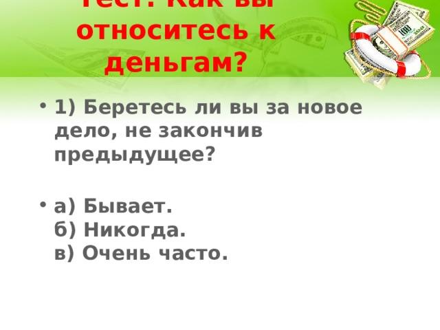 Тест: Как вы относитесь к деньгам? 1) Беретесь ли вы за новое дело, не закончив предыдущее?   а) Бывает.  б) Никогда.  в) Очень часто.