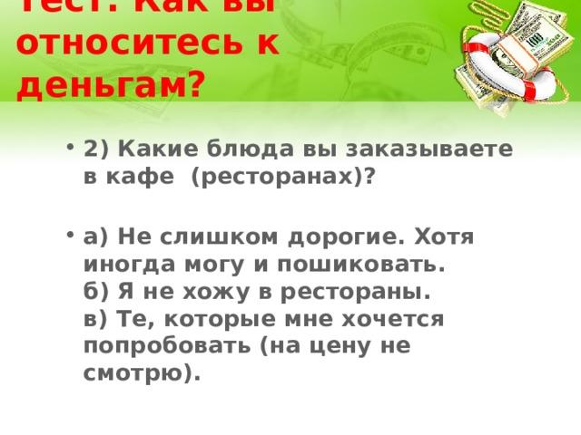 Тест: Как вы относитесь к деньгам? 2) Какие блюда вы заказываете в кафе (ресторанах)?   а) Не слишком дорогие. Хотя иногда могу и пошиковать.  б) Я не хожу в рестораны.  в) Те, которые мне хочется попробовать (на цену не смотрю).