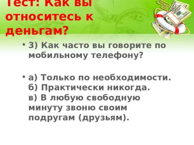 Тест: Как вы относитесь к деньгам? 3) Как часто вы говорите по мобильному телефону?   а) Только по необходимости.  б) Практически никогда.  в) В любую свободную минуту звоню своим подругам (друзьям).