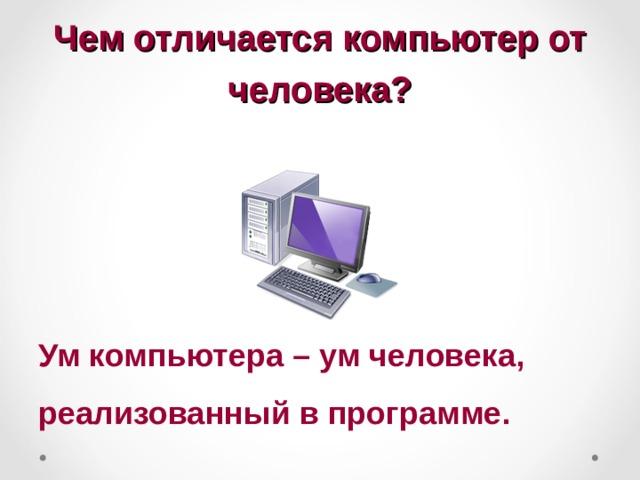 Чем отличается компьютер от человека? Ум компьютера – ум человека, реализованный в программе.