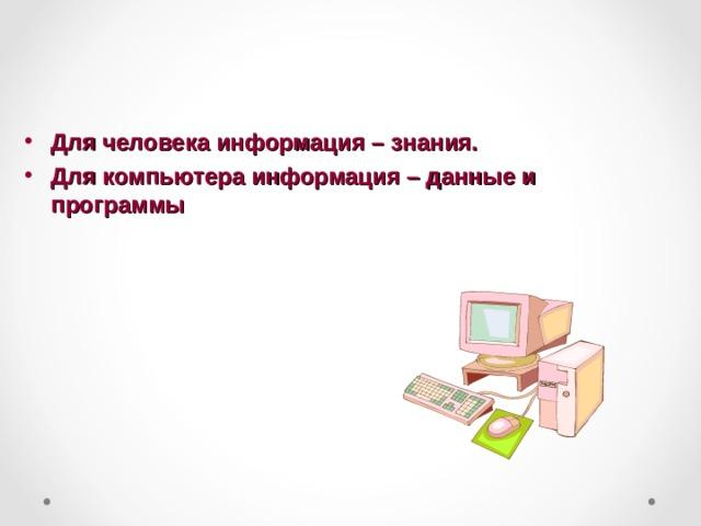 Для человека информация – знания. Для компьютера информация – данные и программы