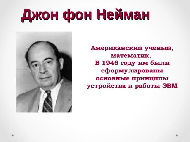 Джон фон Нейман Американский ученый, математик. В 1946 году им были сформулированы основные принципы устройства и работы ЭВМ