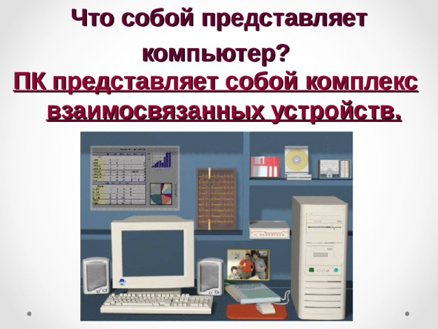 Что собой представляет компьютер?  ПК представляет собой комплекс взаимосвязанных устройств.